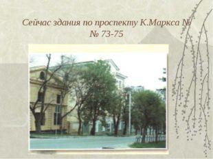 Сейчас здания по проспекту К.Маркса №№ 73-75