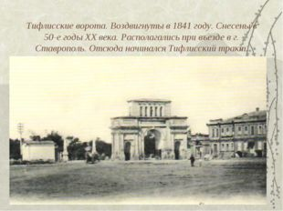 Тифлисские ворота. Воздвигнуты в 1841 году. Снесены в 50-е годы XX века. Расп