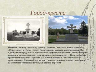 Город-креста Памятник главному городскому символу. Название Ставрополя идет о