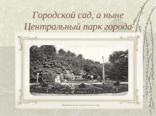 Городской сад, а ныне Центральный парк города