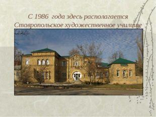 С 1986 года здесь располагается Ставропольское художественное училище