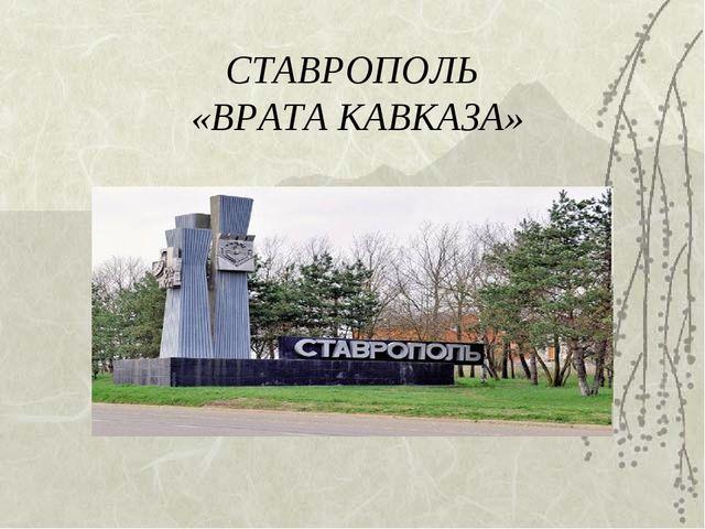 СТАВРОПОЛЬ «ВРАТА КАВКАЗА»