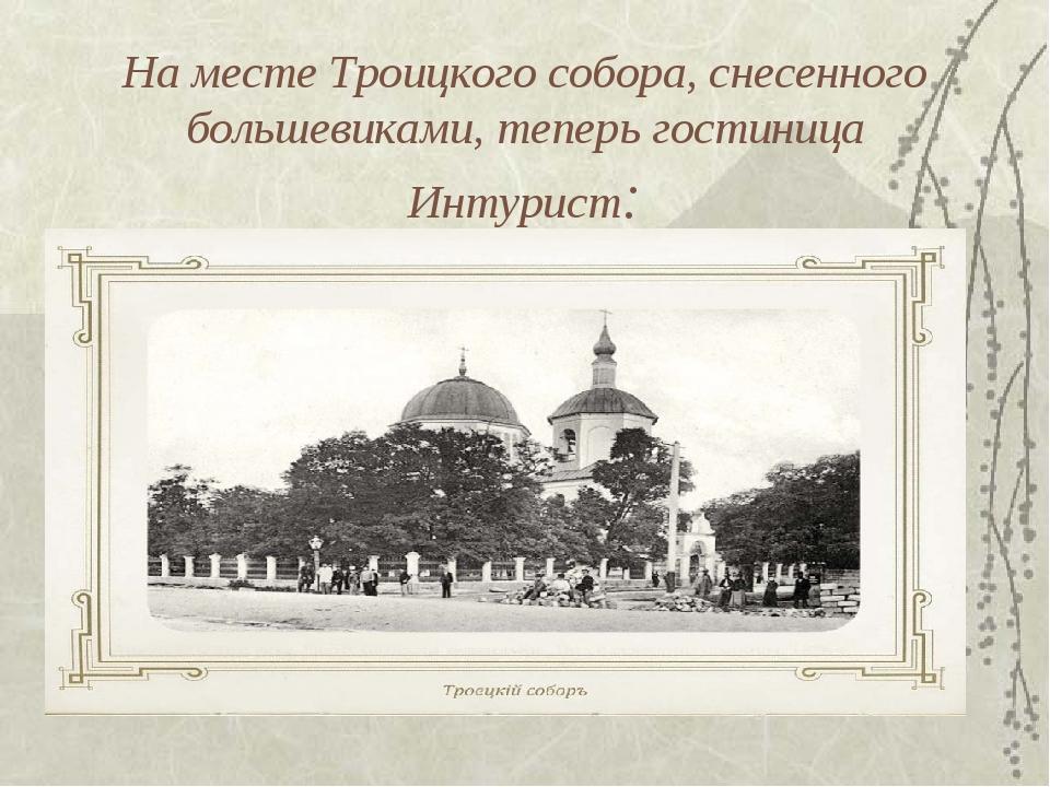 На месте Троицкого собора, снесенного большевиками, теперь гостиница Интурист: