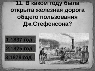 11. В каком году была открыта железная дорога общего пользования Дж.Стефенсон