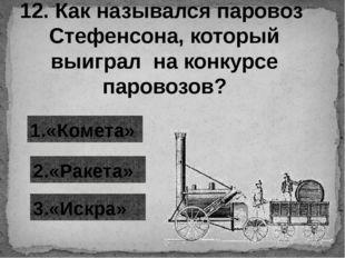 12. Как назывался паровоз Стефенсона, который выиграл на конкурсе паровозов?