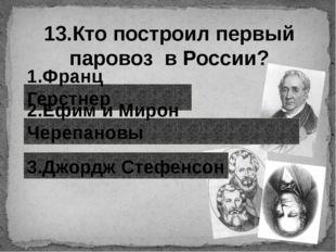 13.Кто построил первый паровоз в России? 1.Франц Герстнер 2.Ефим и Мирон Чере