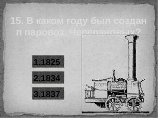 15. В каком году был создан п паровоз Черепановых? 1.1825 2.1834 3.1837