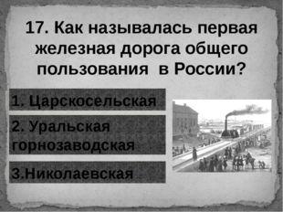17. Как называлась первая железная дорога общего пользования в России? 1. Цар