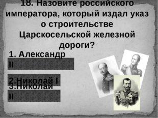 18. Назовите российского императора, который издал указ о строительстве Царск