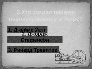 2.Кто создал первую паровую машину в мире? 1. Джеймс Уатт 2. Джордж Стефенсон