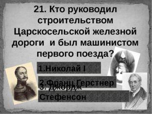 21. Кто руководил строительством Царскосельской железной дороги и был машинис