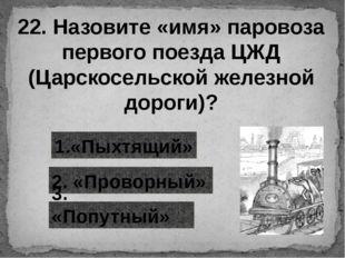 22. Назовите «имя» паровоза первого поезда ЦЖД (Царскосельской железной дорог