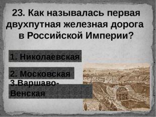 23. Как называлась первая двухпутная железная дорога в Российской Империи? 1.