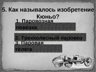 5. Как называлось изобретение Кюньо? 1. Паровозная повозка 3. Паровая телега
