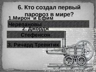 6. Кто создал первый паровоз в мире? 1.Мирон и Ефим Черепановы 2. Джордж Стеф