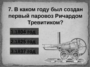 7. В каком году был создан первый паровоз Ричардом Тревитиком? 1.1804 год 3.1