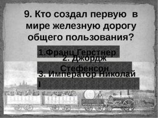 9. Кто создал первую в мире железную дорогу общего пользования? 1.Франц Герст