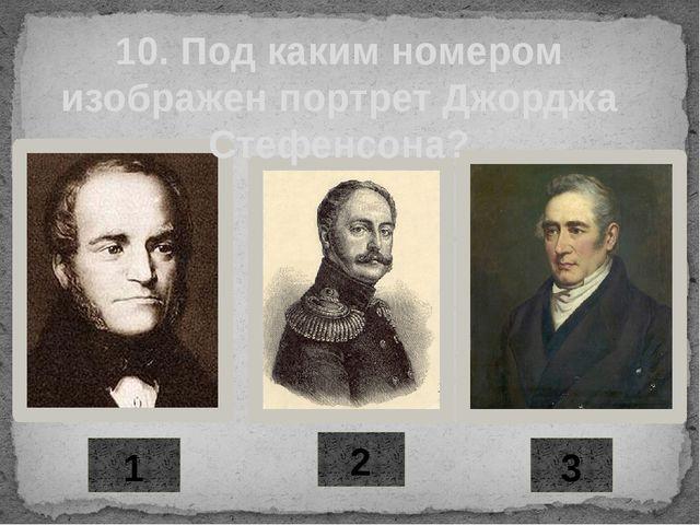1 2 3 10. Под каким номером изображен портрет Джорджа Стефенсона?
