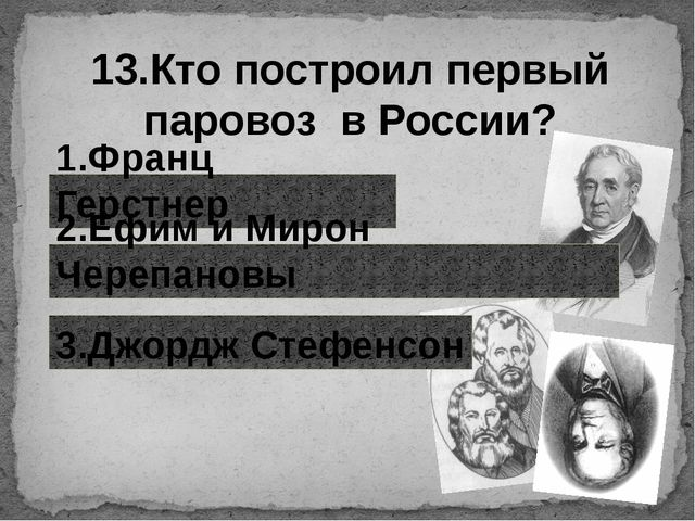 13.Кто построил первый паровоз в России? 1.Франц Герстнер 2.Ефим и Мирон Чере...