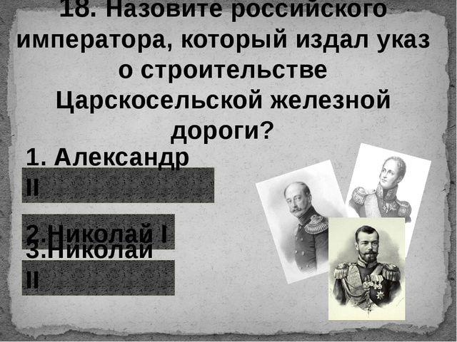 18. Назовите российского императора, который издал указ о строительстве Царск...