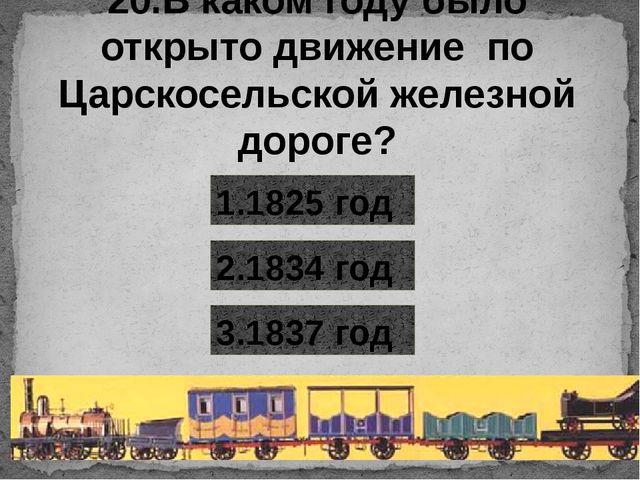 20.В каком году было открыто движение по Царскосельской железной дороге? 1.18...