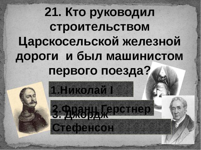 21. Кто руководил строительством Царскосельской железной дороги и был машинис...