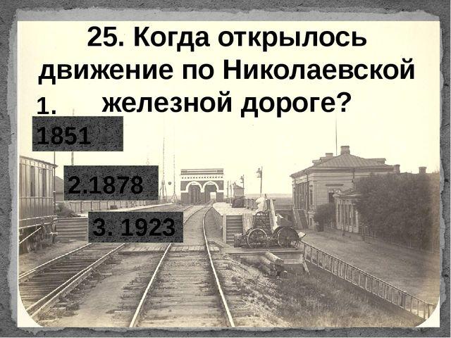 25. Когда открылось движение по Николаевской железной дороге? 2.1878 1. 1851...
