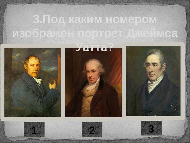 2 3 1 3.Под каким номером изображен портрет Джеймса Уатта?