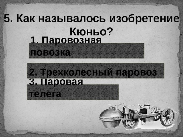 5. Как называлось изобретение Кюньо? 1. Паровозная повозка 3. Паровая телега...