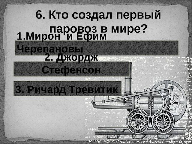 6. Кто создал первый паровоз в мире? 1.Мирон и Ефим Черепановы 2. Джордж Стеф...