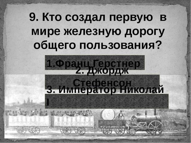 9. Кто создал первую в мире железную дорогу общего пользования? 1.Франц Герст...