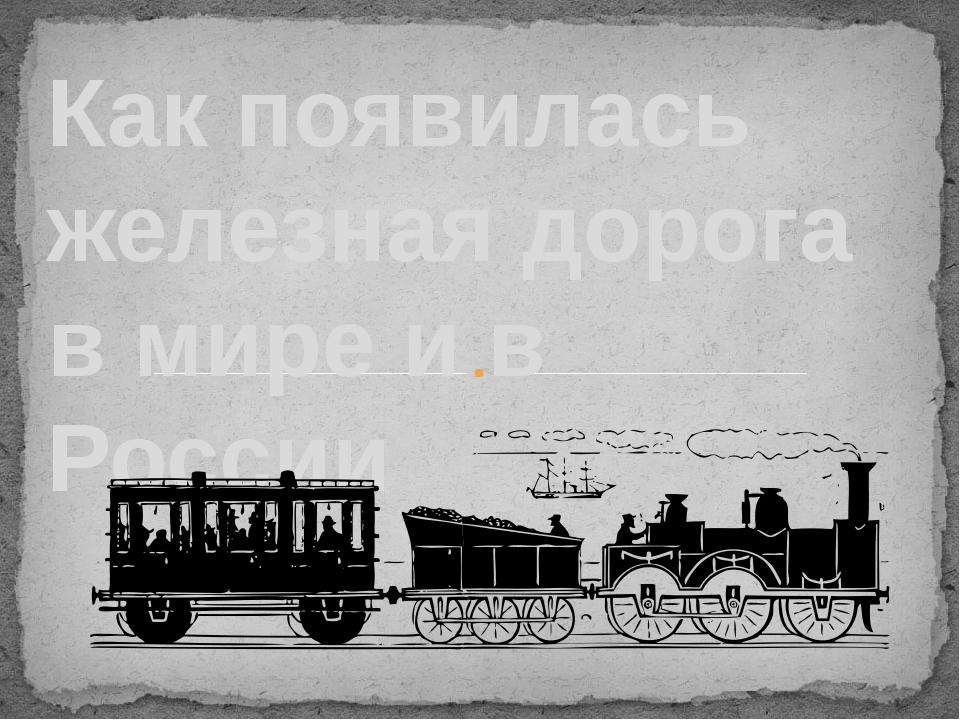 Как появилась железная дорога в мире и в России