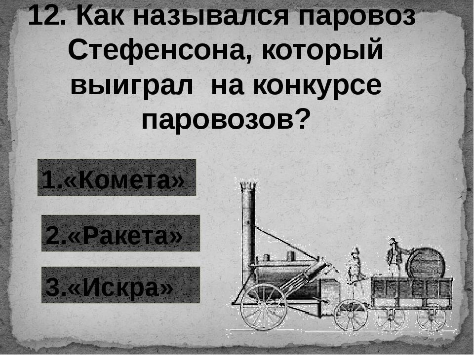 12. Как назывался паровоз Стефенсона, который выиграл на конкурсе паровозов?...