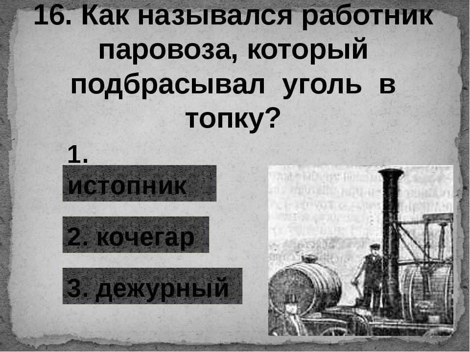 16. Как назывался работник паровоза, который подбрасывал уголь в топку? 1. ис...