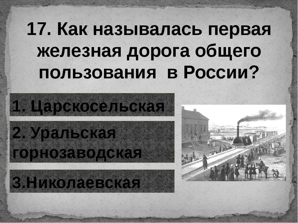 17. Как называлась первая железная дорога общего пользования в России? 1. Цар...