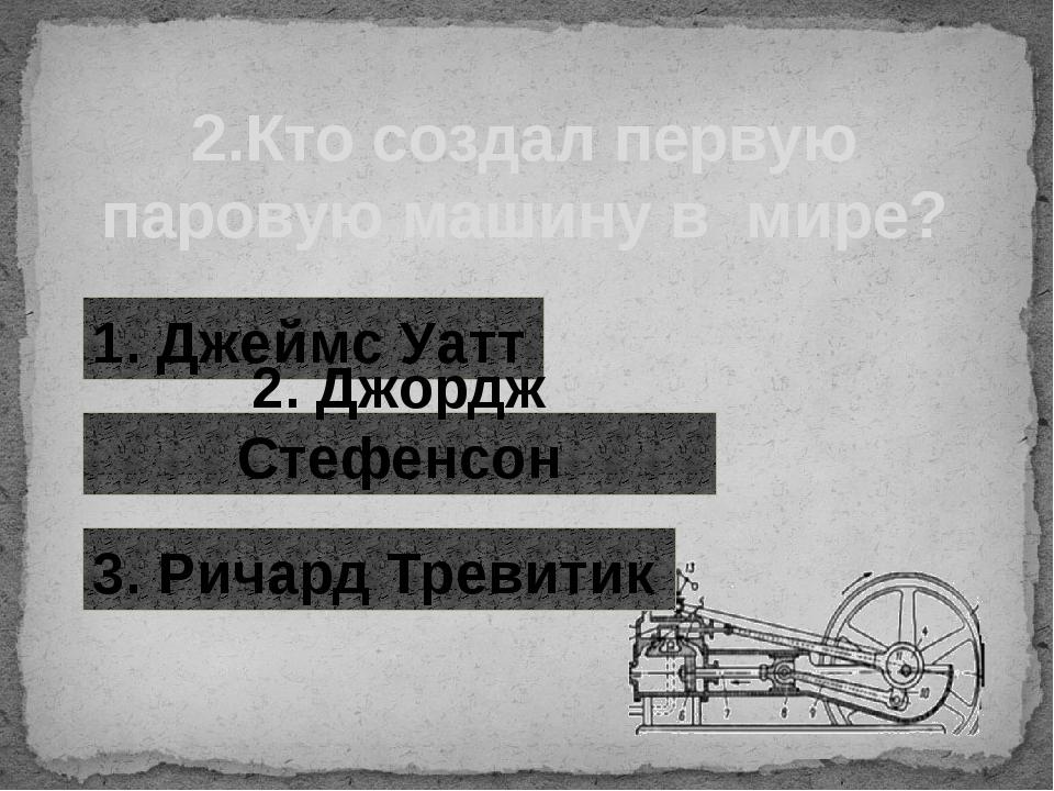 2.Кто создал первую паровую машину в мире? 1. Джеймс Уатт 2. Джордж Стефенсон...