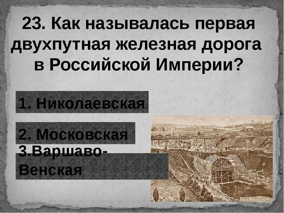 23. Как называлась первая двухпутная железная дорога в Российской Империи? 1....