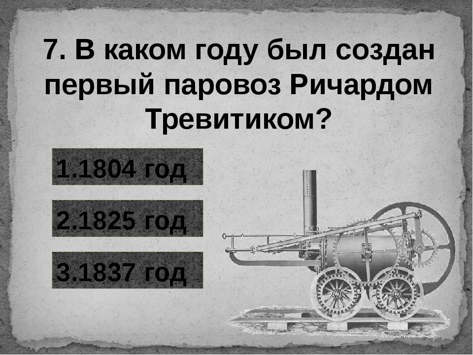 7. В каком году был создан первый паровоз Ричардом Тревитиком? 1.1804 год 3.1...