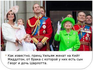 Как известно, принц Уильям женат на Кейт Миддлтон, от брака с которой у них е