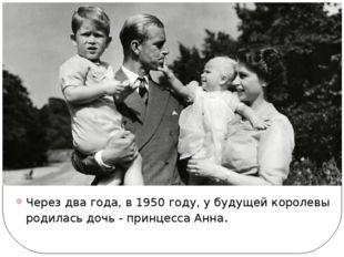 Через два года, в 1950 году, у будущей королевы родилась дочь - принцесса Анна.