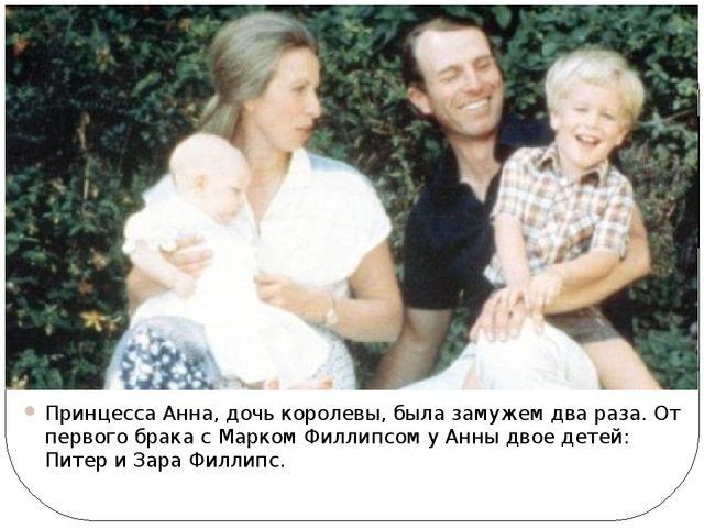 Принцесса Анна, дочь королевы, была замужем два раза. От первого брака с Марк...