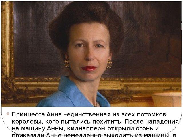 Принцесса Анна –единственная из всех потомков королевы, кого пытались похитит...