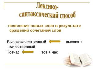 - появление новых слов в результате сращений сочетаний слов Высококачественн
