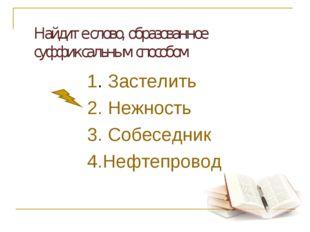 Найдите слово, образованное суффиксальным способом 1. Застелить 2. Нежность