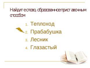 Найдите слово, образованное приставочным способом Теплоход Прабабушка Лесни