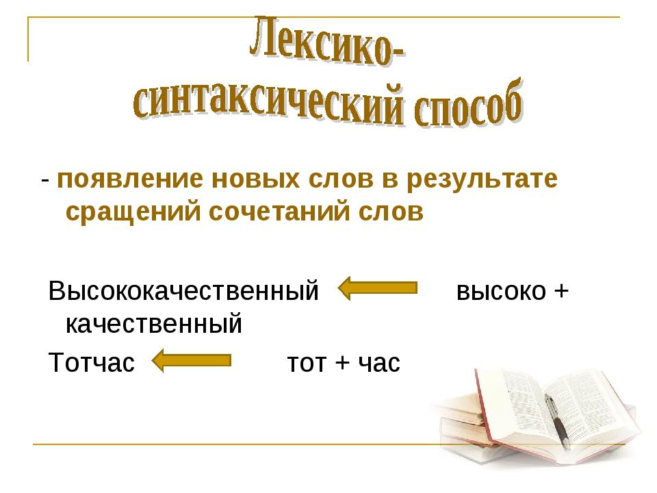- появление новых слов в результате сращений сочетаний слов Высококачественн...