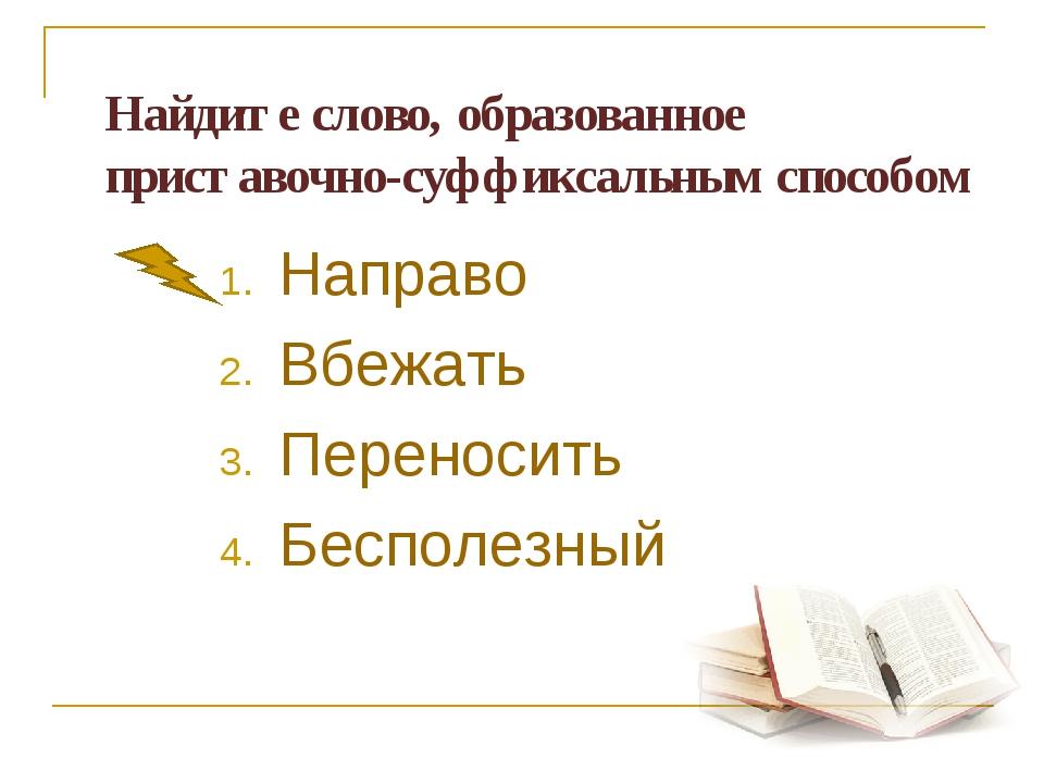 Найдите слово, образованное приставочно-суффиксальным способом Направо Вбеж...