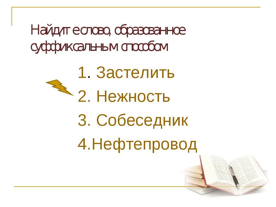 Найдите слово, образованное суффиксальным способом 1. Застелить 2. Нежность...