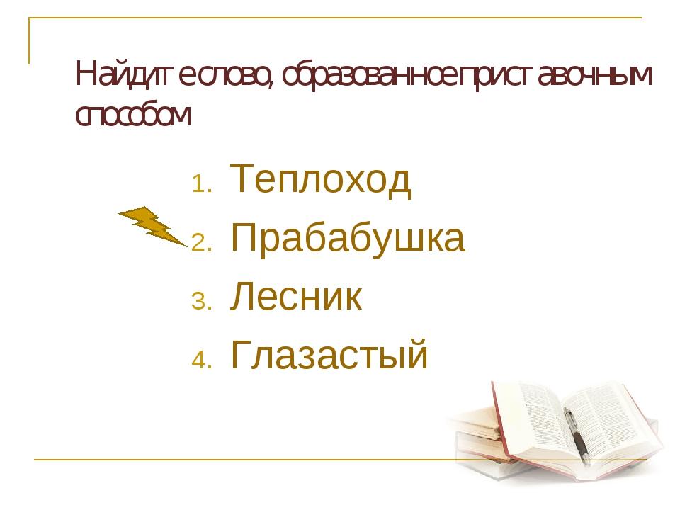 Найдите слово, образованное приставочным способом Теплоход Прабабушка Лесни...