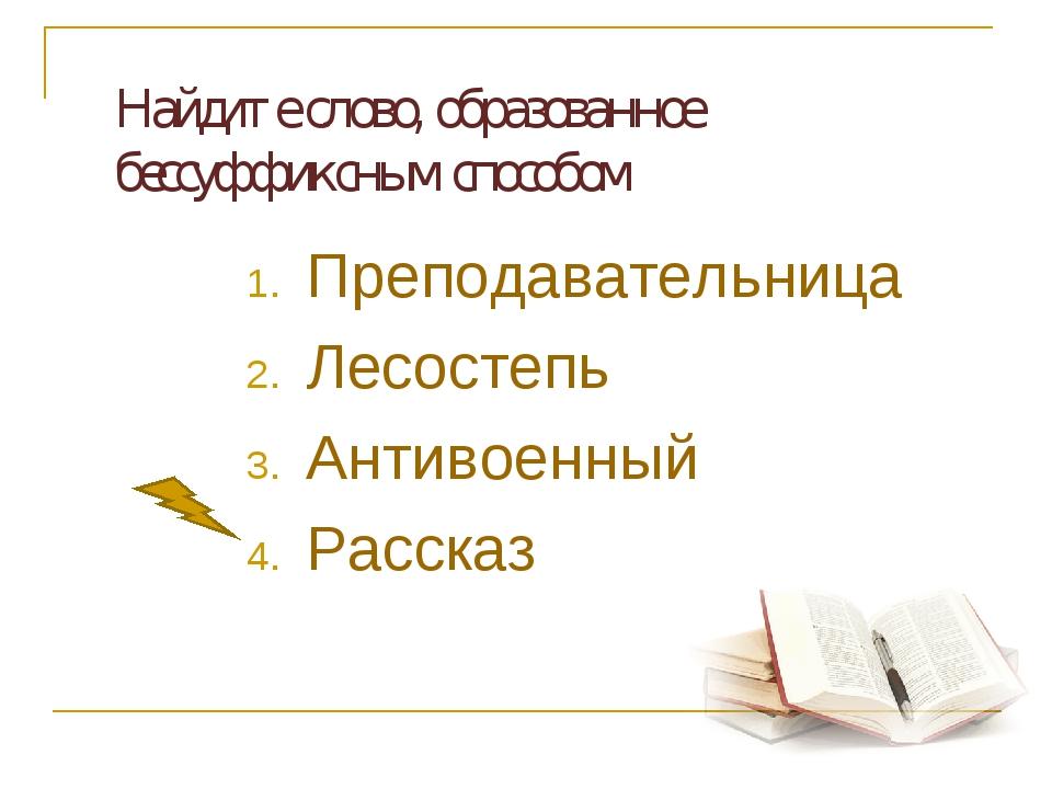 Найдите слово, образованное бессуффиксным способом Преподавательница Лесост...